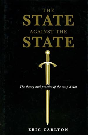 The State Against the State : The Theory and Practice of the Coup d'Etat: Carlton, Eric