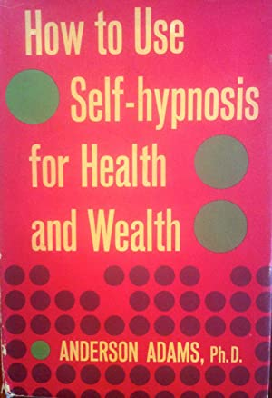 How to Use Self-hypnosis for Health and Wealth: Anderson Adams, Phd.