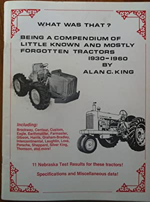 What Was That? Being a Compendium of Little Known and Mostly Forgotten Tractors, 1930-1960: King, ...