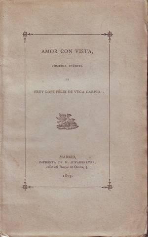 AMOR CON VISTA. Comedia inédita. Forma parte de la Col. de libros españoles raros o curiosos.: VEGA...