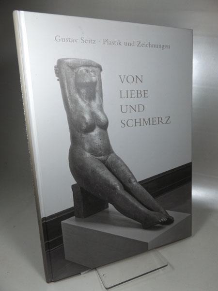 Von Liebe und Schmerz : Gustav Seitz: Schälicke, Bernd (Hrsg.)