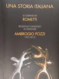 Una storia italiana. Le ceramiche Rometti rendono omaggio al designer Ambrogio Pozzi 1931-2012. Roma, 15 ottobre 2014 - 4 gennaio 2015. - Monini Massimo - Bargelli Annalisa.
