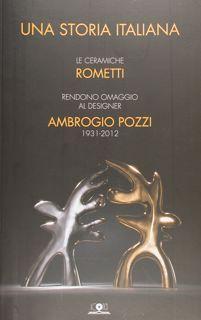Una storia italiana. Le ceramiche Rometti rendono omaggio al designer Ambrogio Pozzi 1931-2012. Roma, 15 ottobre 2014 - 4 gennaio 2015. - Monini Massimo - Bargelli Annalisa