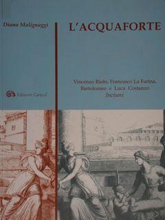 L'acquaforte. Vincenzo Riolo, Francesco La Farina, Bartolomeo: Malignaggi Diana