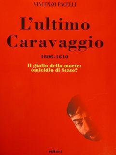 L'ULTIMO CARAVAGGIO 1606-1610. Il giallo della morte: PACELLI VINCENZO