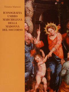 ICONOGRAFIA UMBRO MARCHIGIANA DELLA MADONNA DEL SOCCORSO.: MAROZZI T.