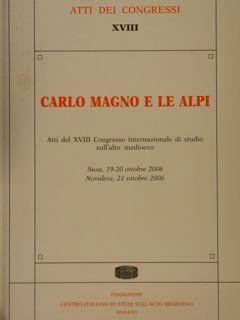 CARLO MAGNO E LE ALPI. Atti del XVIII Congresso internazionale di studio sull'alto medioevo. ...