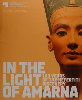 IN THE LIGHT OF AMARNA. 100 years of the Nefertiti Discovery. For the Agyptisches Museum und Papy...