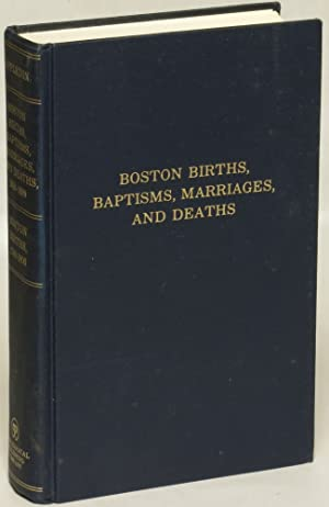 Boston Births, Baptisms, Marriages, and Deaths 1630 - 1699: Boston Births 1700 - 1800. Two volumes ...