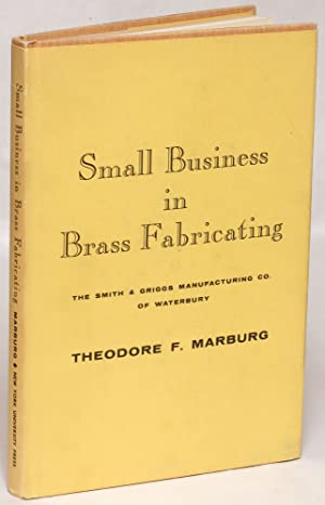 Small Business in Brass Fabricating: The Smith and Griggs Manufacturing Co. of Waterbury: Marburg, ...
