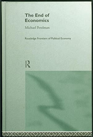 The End of Economics (Routledge Frontiers of Political Economy)