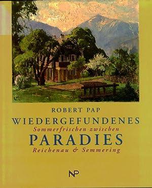 Wiedergegefundenes Paradies. Sommerfrischen zwischen Reichenau & Semmering: Pap Robert