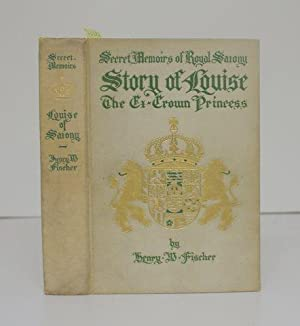 SECRET MEMOIRS: THE COURT OF ROYAL SAXONY, 1891 - 1902, THE STORY OF LOUISE CROWN PRINCESS FROM THE...