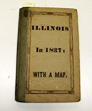 ILLINOIS IN 1837; A SKETCH DESCRIPTIVE OF THE SITUATION, BOUNDARIES, FACE OF THE COUNTRY. PROMINENT...