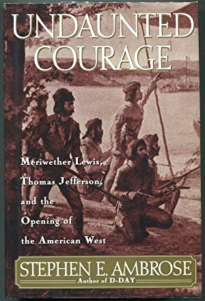Undaunted Courage; Meriwether Lewis, Thomas Jefferson, and the Opening of the American West