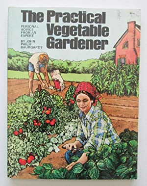 The Practical Vegetable Gardener : Personal Advice from an Expert