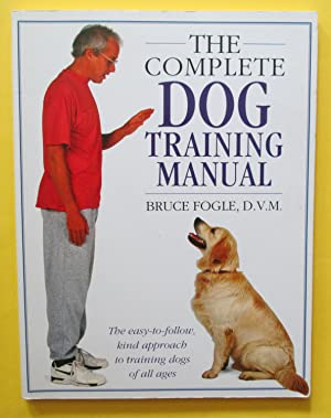 The Complete Dog Training Manual : The Easy-to-Follow Kind Approach to Training Dogs of All Ages
