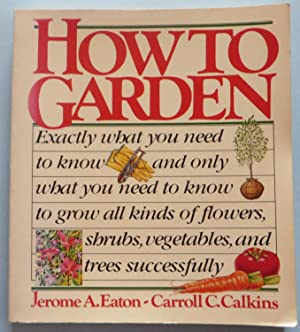 How to Garden : Exactly What You Need to Know and Only What You Need to Know to Grow All Kinds of...