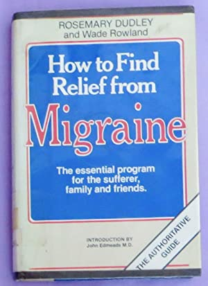 How to Find Relief from Migraine : The Essential Program for the Sufferer, Family and Friends