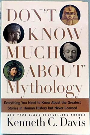 Don't Know Much About Mythology : Everything You Need to Know About the Greatest Stories in Human...