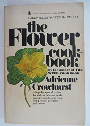 The Flower Cook-Book : A Huge Bouquet of Recipes for Making Fabulous Meals, Organic Cosmetics and...