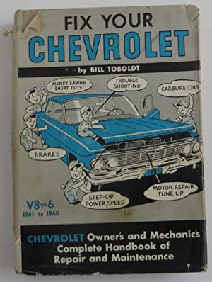 Fix Your Chevrolet - V8 or V6 ( 1961 to 1940 ) : Owner's and Mechanic's Complete Handbook of Repa...