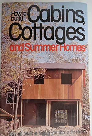 How to Build Cabins, Cottages and Summer Homes : Ideas and Details on Building your Place in the ...