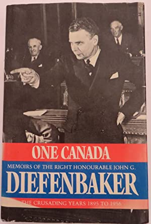 One Canada - Memoirs of thew Right Honourable John G. Diefenbaker : The Crusading Years 1895-1956