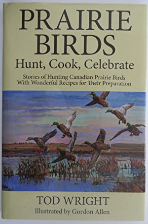 Prairie Birds - Hunt, Cook, Celebrate : Stories of Hunting Canadian Prairie Birds with Wonderful ...