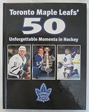 Toronto Maple Leafs' 50 Unforgetable Moments in Hockey - From the Sports Pages of the Toronto Star