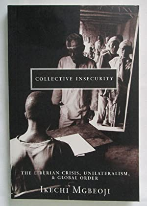 Collective Insecurity : The Liberian Crisis, Unilateralism & Global Order