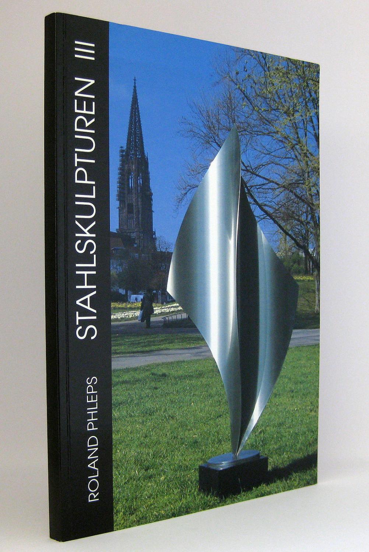 Roland Phleps - Stahlskulpturen III : Werkauswahl: Phleps, Roland