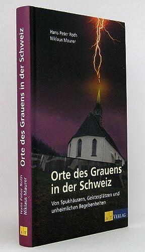 Orte des Grauens in der Schweiz : Von Spukhäusern, Geisterplätzen und unheimlichen Begebenheiten: ...