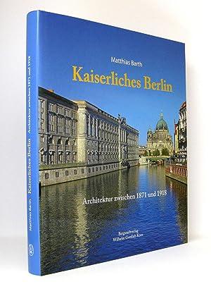 Kaiserliches Berlin : Architektur zwischen 1871 und 1918: Barth, Matthias