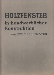 Holzfenster in handwerklicher Konstruktion. Herausgegeben und bearbeitet: Reitmayer, Ulrich:
