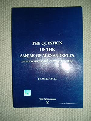 The Question of the Sanjak of Alexandretta : A Study in Turkish-French-Syrian Relations