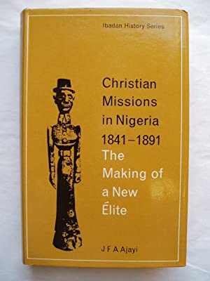 Christian Missions in Nigeria 1841 - 1891. The Making of a New Elite