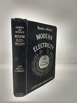 HENRY AND HORA'S MODERN ELECTRICITY : A PRACTICAL WORKING ENCYCLOPEDIA - A MANUAL OF THEORIES,...