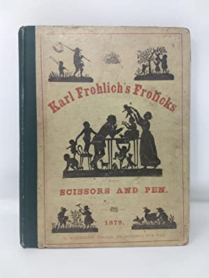 KARL FROHLICH'S FROLICKS WITH SCISSORS AND PEN. THE RHYMES TRANSLATED AND ADAPTED FROM THE ...