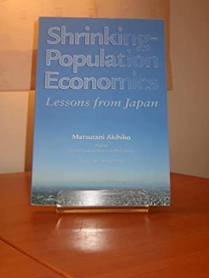 SHRINKING POPULATION ECONOMICS - Lessons from Japan [Translated by Brian Miller]: Akihiko, ...