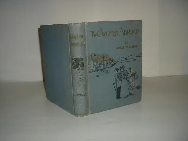 Two Women Abroad What They Saw And How They Lived By Adelaide S. Hall 1897 Adelaide S. Hall Very Good Hardcover