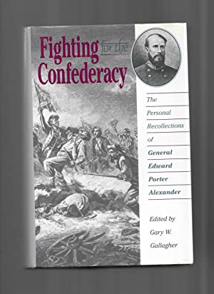 FIGHTING FOR THE CONFEDERACY: The Personal Recollections Of General Edward Porter Alexander. Edit...