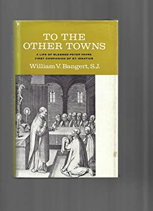 TO THE OTHER TOWNS: A Life Of Blessed Peter Favre ~ First Companion Of St. Ignatius
