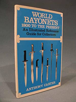 World Bayonets 1800 to the Present: An Illustrated Reference Guide for Collectors: Anthony Carter