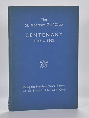 The St. Andrews Golf Club Centenary 1843 - 1943; Being the Hundred Years Record of an historic Fi...