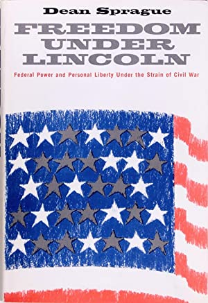 Freedom Under Lincoln: Federal Power and Personal: Dean Sprague