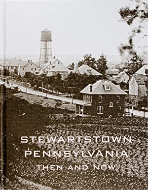 Stewartstown Pennsylvania Then and Now a Pictorial History of the Changing Faces of Our Town
