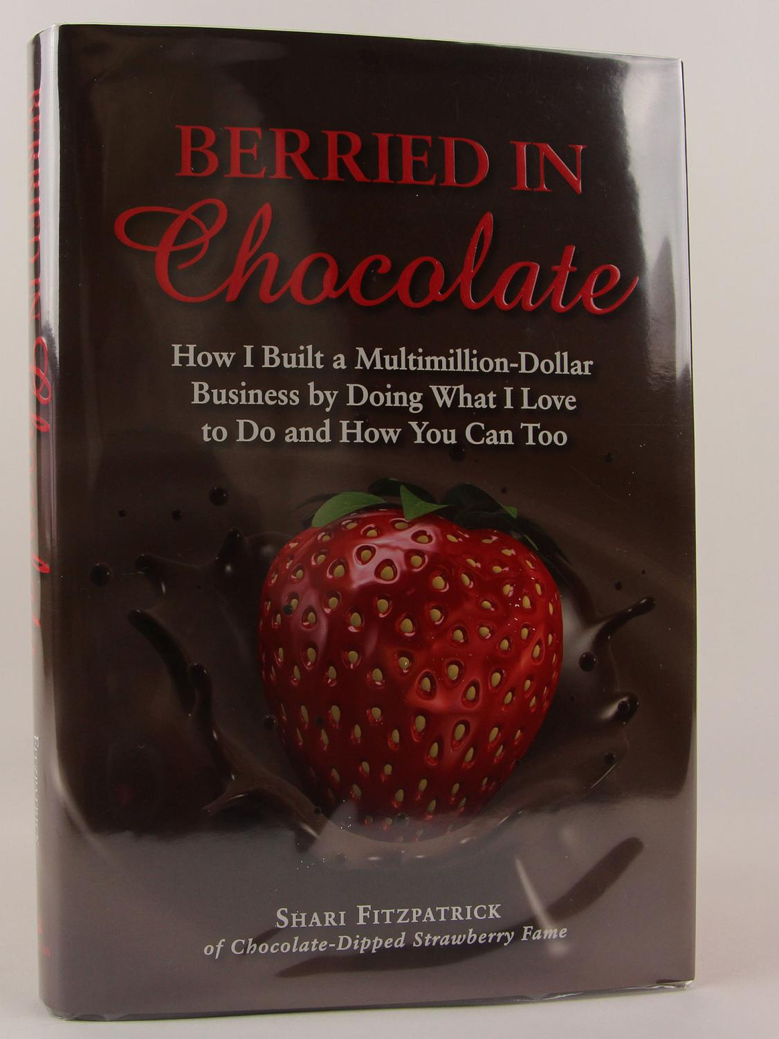 Berried In Chocolate How I Built A Multimillion Dollar Business By Doing What I Love To Do And How You Can Too Fitzpatrick, Shari/ Openshaw, Jennifer