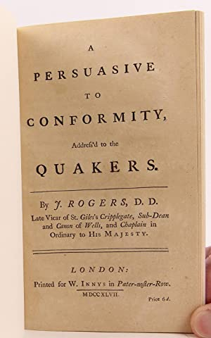 A Persuasive to Conformity, Address'd to the Quakers. By J. Rogers, D.D., Late Vicar of St. ...
