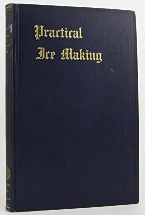 Practical ice making;: A treatise on the equipment of ice piants and their operation--physical ...